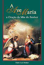 Livro A Ave Maria - A Oração Da Mãe Do Senhor - Pe. Luis Mehler