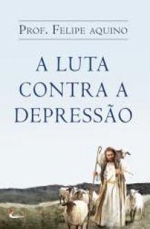 Livro A Luta Contra a Depressao - Prof. Felipe Aquino