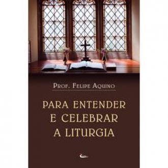 Livro Para Entender e Celebrar a Liturgia - Felipe Aquino