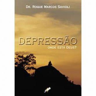 Depressão: Onde Está Deus? - Dr. Roque Marcos Savioli