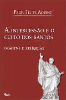 Livro A Intercessão e o Culto dos Santos - Prof. Felipe Aquino - Imagens e Relíquias