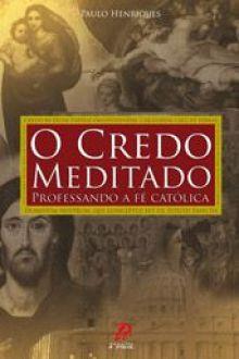 O Credo meditado - Professando a fe catolica - Paulo Henriques