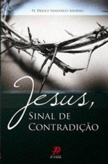 Jesus, sinal de contradicao - Pe. Dejoce Vanderley Adorno