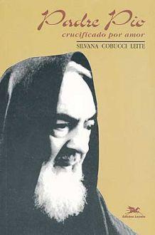 Padre Pio: Crucificado Por Amor - Silvana Cobucci Leite