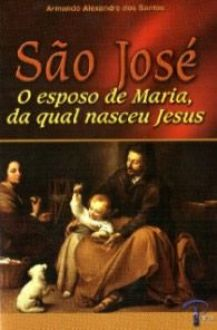 SAO JOSE - O ESPOSO DE MARIA, DA QUAL NASCEU JESUS - ARMANDO ALEXANDRE DOS SANTOS