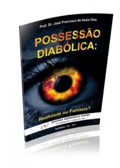 POSSESSÃO DIABÓLICA: REALIDADE OU FANTASIA? - PROF. DR JOSÉ FRANCISCO DE ASSIS DIAS
