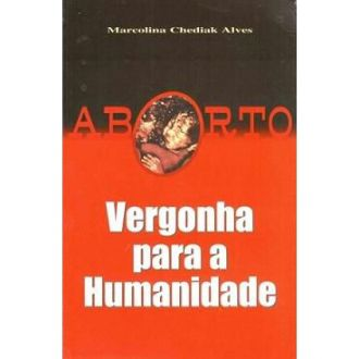 ABORTO, VERGONHA PARA A HUMANIDADE - MARCOLINA CHEDIAK ALVES