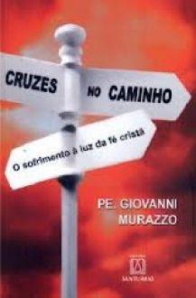 CRUZES NO CAMINHO - O SOFRIMENTO A LUZ DA FÉ CRISTÃ - PE. GIOVANNI MURAZZO