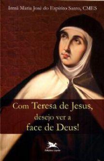 COM TERESA DE JESUS DESEJO VER A FACE DE DEUS - IRMÃ MARIA JOSÉ DO ESPIRITO SANTO