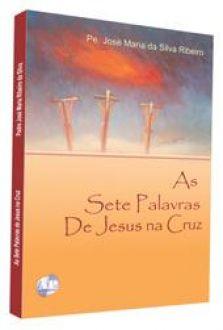 AS SETE PALAVRAS DE JESUS NA CRUZ - PE. JOSÉ MARIA DA SILVA RIBEIRO