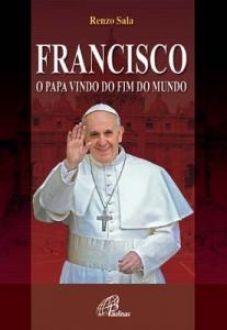 FRANCISCO: O PAPA VINDO DO FIM DO MUNDO - RENZO SALA