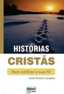HISTORIAS CRISTAS PARA EDIFICAR SUA FE - PAULO ROBERTO LABEGALINI