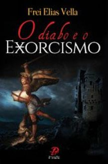 O DIABO e O EXORCISMO - FREI ELIAS VELLA