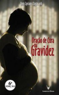 LIVRO ORAÇÃO DE CURA NA GRAVIDEZ: PREPARAÇÃO PARA O NASCIMENTO - DOM CIPRIANO CHAGAS