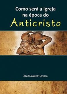 COMO SERÁ A IGREJA NA ÉPOCA DO ANTICRISTO - ABADE AUGUSTIN LÉMANN