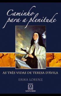 CAMINHO PARA A PLENITUDE: AS TRÊS VIDAS DE TERESA DAVILA - ERIKA LORENZ
