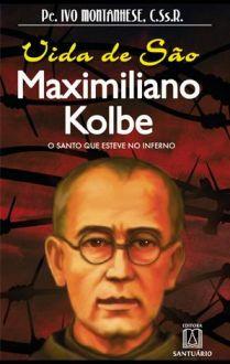 VIDA DE SÃO MAXIMILIANO KOLBE - O SANTO QUE ESTEVE NO INFERNO - PE. IVO MONTANHESE