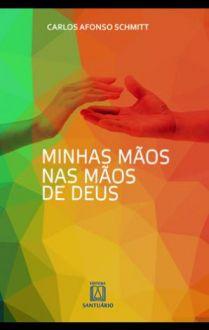 MINHAS MÃOS NAS MÃOS DE DEUS - CARLOS AFONSO SCHMIT