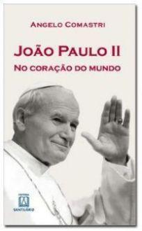 JOÃO PAULO II NO CORAÇÃO DO MUNDO - ANGELO COMASTRI