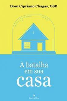 A BATALHA EM SUA CASA - DOM CIPRIANO CHAGAS