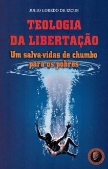 TEOLOGIA DA LIBERTACAO: UM SALVA-VIDAS DE CHUMBO PARA OS POBRES - JULIO LOREDO DE IZCUE