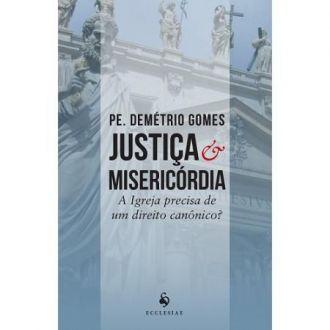 JUSTIÇA E MISERICÓRDIA: A IGREJA REALMENTE PRECISA DE UM DIREITO CANÔNICO? - PE. DEMÉTRIO GOMES