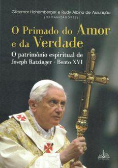 O PRIMADO DO AMOR E DA VERDADE - O PATRIMÔNIO ESPIRITUAL DE JOSEPH RATZINGER - BENTO XVI