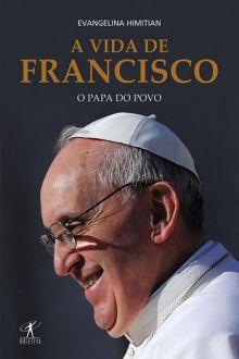 A VIDA DE FRANCISCO: O PAPA DO POVO - EVANGELINA HIMITIAN