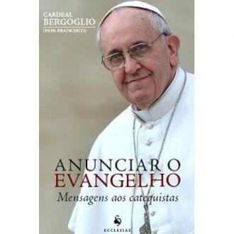 ANUNCIAR O EVANGELHO - CARDEAL BERGOGLIO (PAPA FRANCISCO)