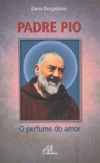 Livro Padre Pio O Perfume do Amor: Historia de um santo - Elena Bergadano