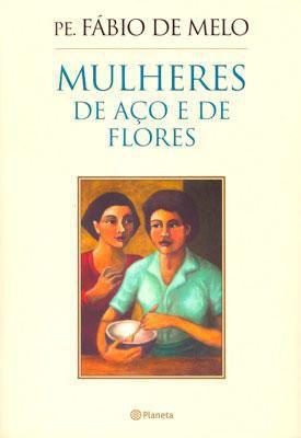 Livro Mulheres de Aço e de Flores - Pe. Fábio de Melo - História de Uma Mulher