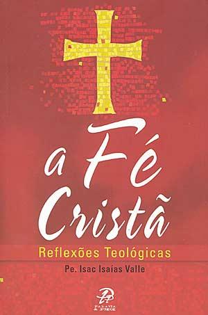 A Fe Crista: Reflexoes Teologicas - Pe. Isaac Isaias Valle (Capa antiga)