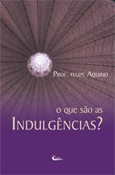 Livro O Que São as Indulgencias? - Prof. Felipe Aquino