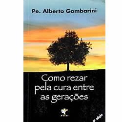 Livro Como rezar pela cura entre as gerações - Padre Alberto Gambarini