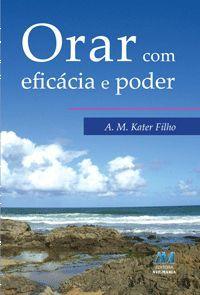 Orar com eficacia e poder - Antonio Miguel Kater Filho