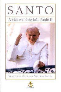 SANTO, A VIDA E A FÉ DE JOÃO PAULO II - SAVERIO GAETA E SLAWOMIR ODER