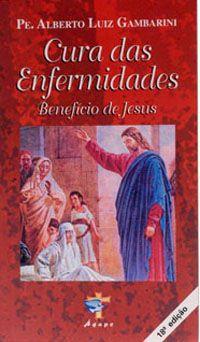 CURA DAS ENFERMIDADES, BENEFICIO DE JESUS - PE. ALBERTO LUIZ GAMBARINI