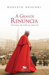A Grande Renúncia: Por Que Um Papa Se Demite? - Roberto Rusconi