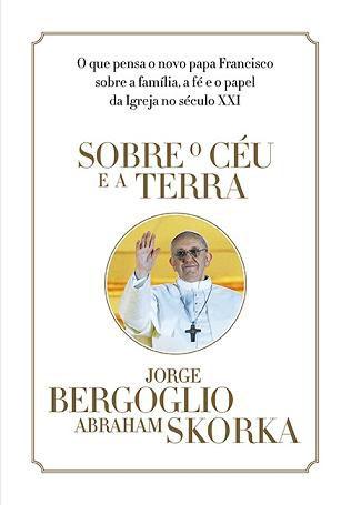 SOBRE O CÉU E A TERRA - JORGE BERGOGLIO (PAPA FRANCISCO)
