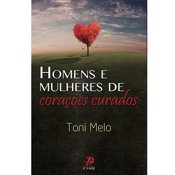 HOMENS e MULHERES DE CORACOES CURADOS - TONI MELO