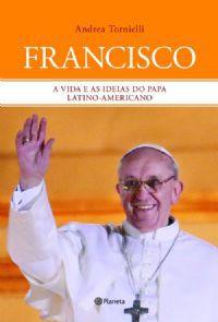FRANCISCO: A VIDA E AS IDEIAS DO PAPA LATINO-AMERICANO - ANDREA TORNIELLI