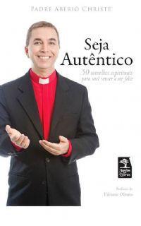 SEJA AUTÊNTICO: 50 CONSELHOS ESPIRITUAIS PARA VOCÊ VENCER E SER FELIZ - PE. ABERIO CHRISTE