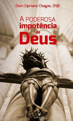 A PODEROSA IMPOTENCIA DE DEUS - DOM CIPRIANO CHAGAS