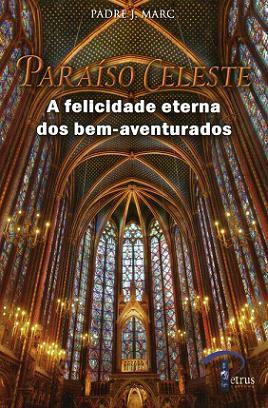 Livro Paraiso Celeste: A Felicidade Eterna Dos Bem-Aventurados - Padre J. Marc