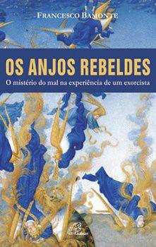 Os Anjos Rebeldes: O Ministério Do Mal Na Experiência De Um Exorcista - Francesco Bamonte