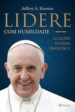 Lidere Com Humildade: 12 Lições Do Papa Francisco - Jeffrey A. Krames