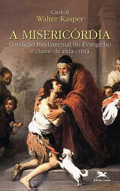 A MISERICÓRDIA: CONDIÇÃO FUNDAMENTAL DO EVANGELHO E CHAVE DA VIDA CRISTÃ - WALTER KASPER