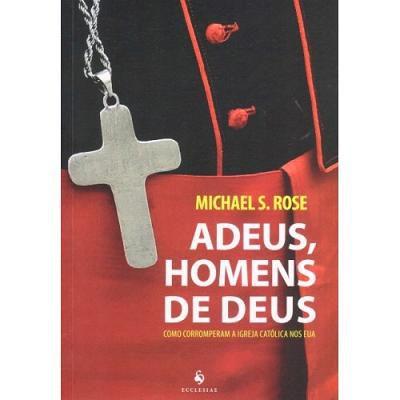 ADEUS, HOMENS DE DEUS: COMO CORROMPERAM A IGREJA CATÓLICA NOS EUA - MICHAEL S. ROSE