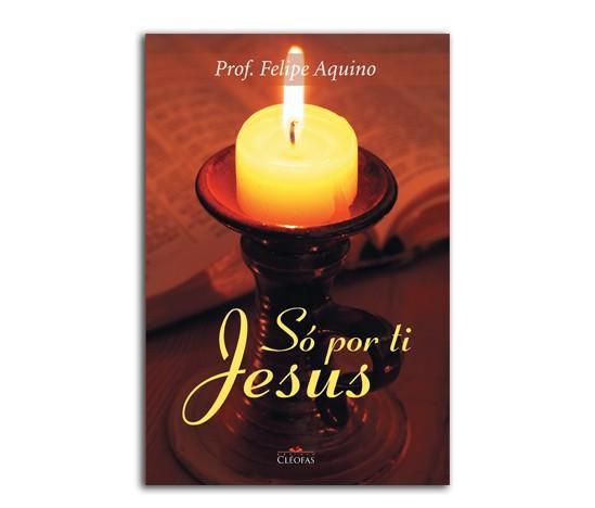 LIVRO SÓ POR TI JESUS: VIDA DE UM CRISTÃO - PROF. FELIPE AQUINO