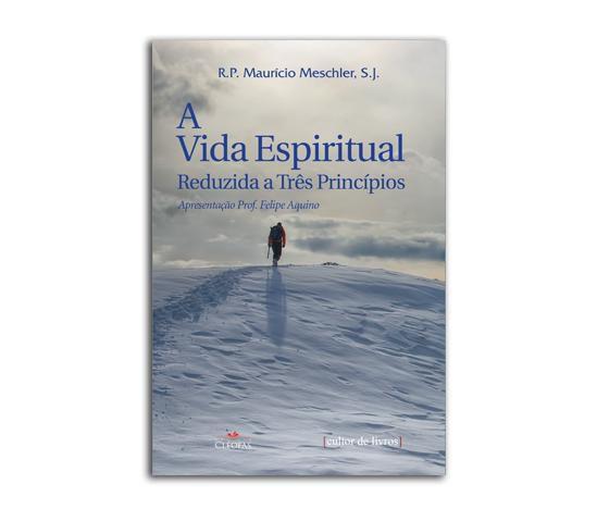 A VIDA ESPIRITUAL REDUZIDA A TRÊS PRINCÍPIOS - R. P. MAURICIO MESCHLER, S. J.